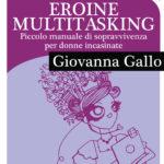 Eroine Multitasking. Piccolo Manuale di sopravvivenza per donne incasinate. Il mio primo E-book presto online!