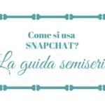 Come si usa Snapchat? La guida semiseria